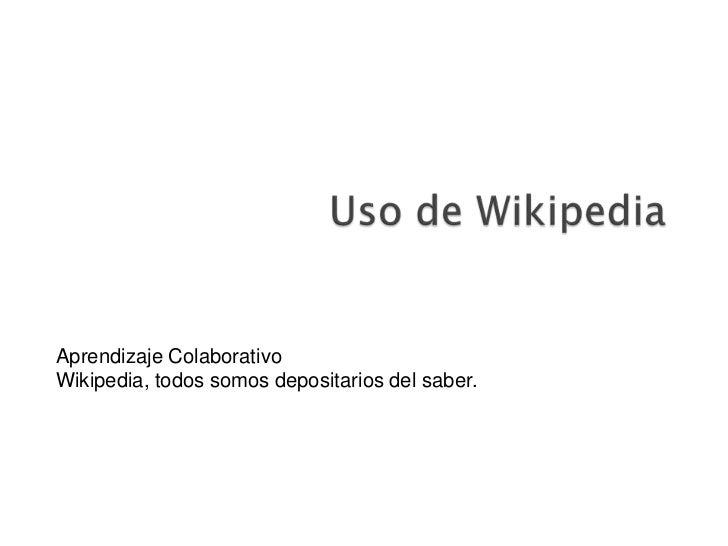 Uso de Wikipedia<br />Aprendizaje Colaborativo<br />Wikipedia, todos somos depositarios del saber. <br />