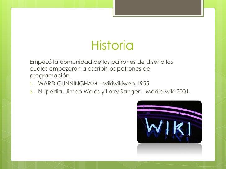 HistoriaEmpezó la comunidad de los patrones de diseño loscuales empezaron a escribir los patrones deprogramación.1. WARD C...