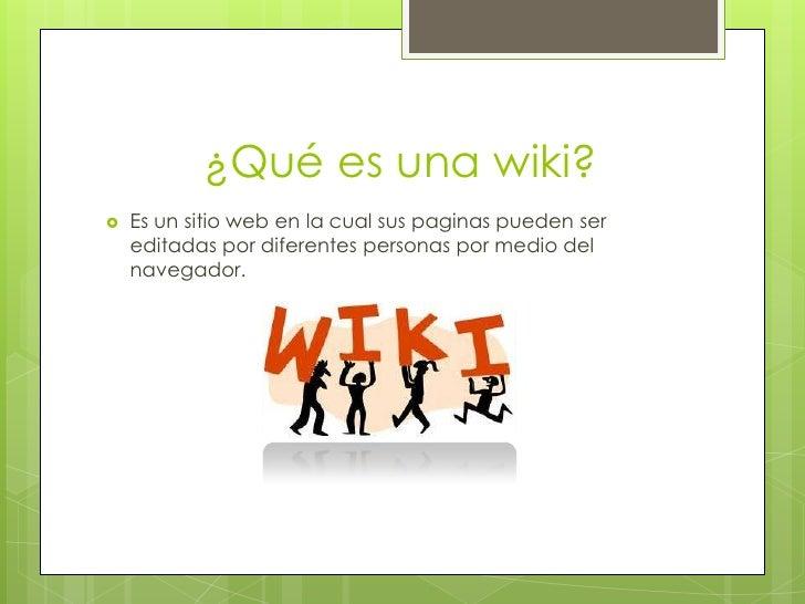 ¿Qué es una wiki?   Es un sitio web en la cual sus paginas pueden ser    editadas por diferentes personas por medio del  ...