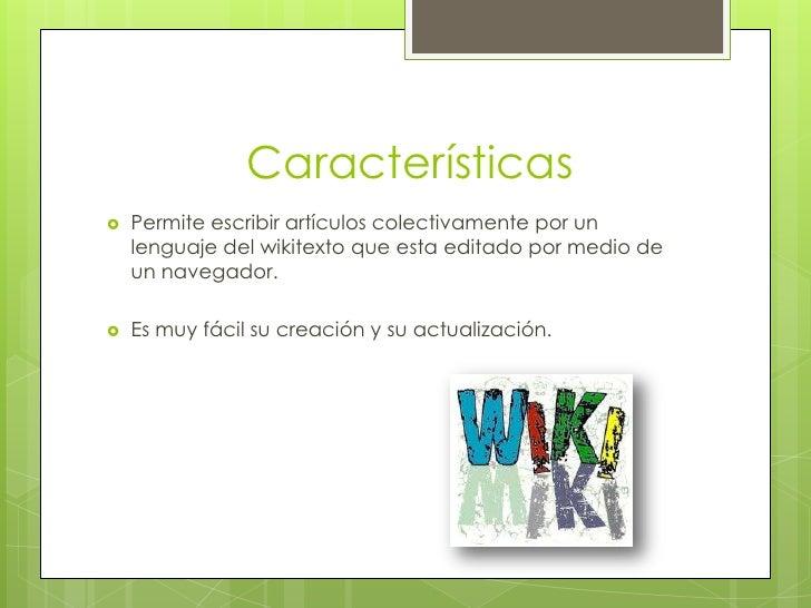 Características   Permite escribir artículos colectivamente por un    lenguaje del wikitexto que esta editado por medio d...