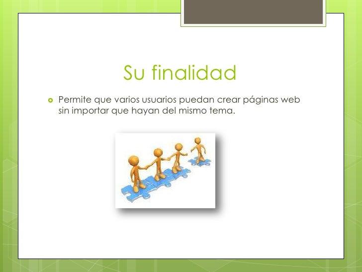 Su finalidad   Permite que varios usuarios puedan crear páginas web    sin importar que hayan del mismo tema.