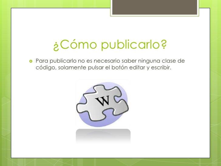 ¿Cómo publicarlo?   Para publicarlo no es necesario saber ninguna clase de    código, solamente pulsar el botón editar y ...