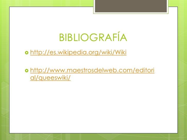 BIBLIOGRAFÍA http://es.wikipedia.org/wiki/Wiki http://www.maestrosdelweb.com/editori al/queeswiki/
