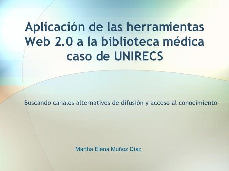 Aplicación de las herramientas Web 2.0 a la biblioteca médica caso de UNIRECS Buscando canales alternativos de difusión y ...