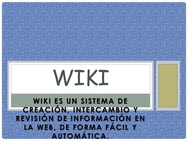 WIKI ES UN SISTEMA DECREACIÓN, INTERCAMBIO YREVISIÓN DE INFORMACIÓN ENLA WEB, DE FORMA FÁCIL YAUTOMÁTICA.WIKI