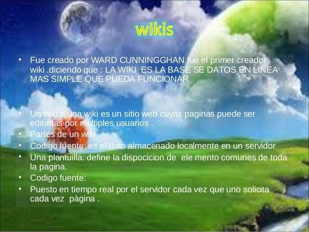 • Fue creado por WARD CUNNINGGHAN fue el primer creador wiki .diciendo que : LA WIKI ES LA BASE SE DATOS EN LINEA MAS SIMP...