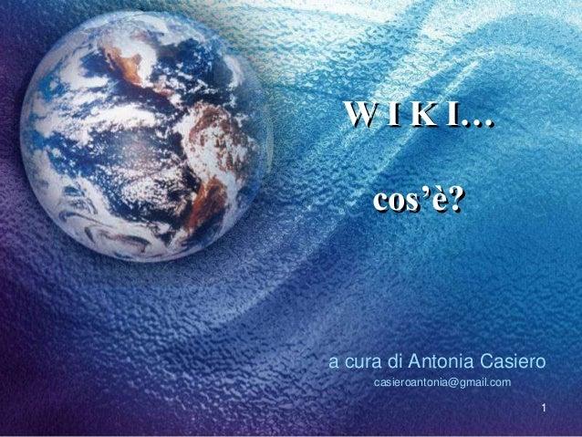 W I K I… cos'è?  a cura di Antonia Casiero casieroantonia@gmail.com 1