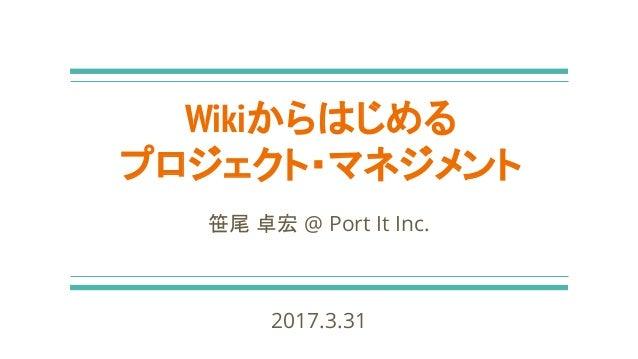 Wikiからはじめる プロジェクト・マネジメント 笹尾 卓宏 @ Port It Inc. 2017.3.31