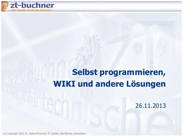 Selbst programmieren, WIKI und andere Lösungen 26.11.2013  (c) Copyright 2013 Dr. Roland Buchner ZT GmbH, alle Rechte vorb...
