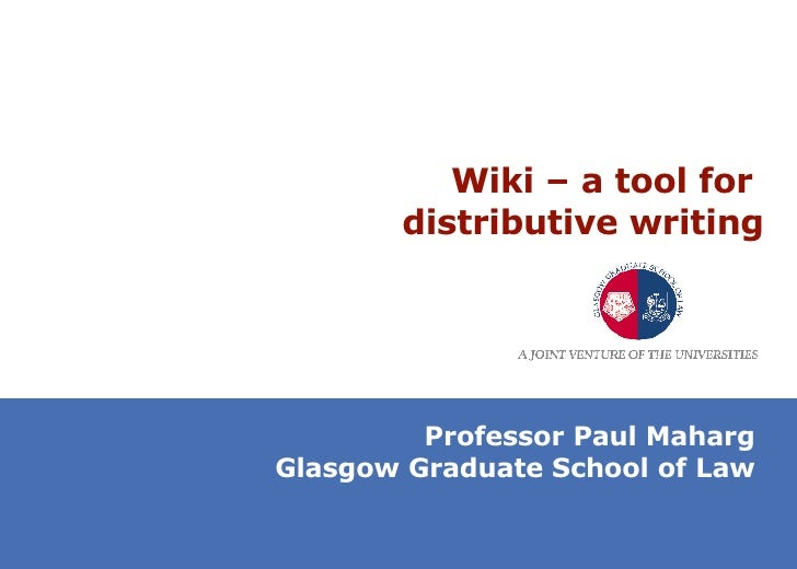 Wiki – a tool for  distributive writing Professor Paul Maharg Glasgow Graduate School of Law