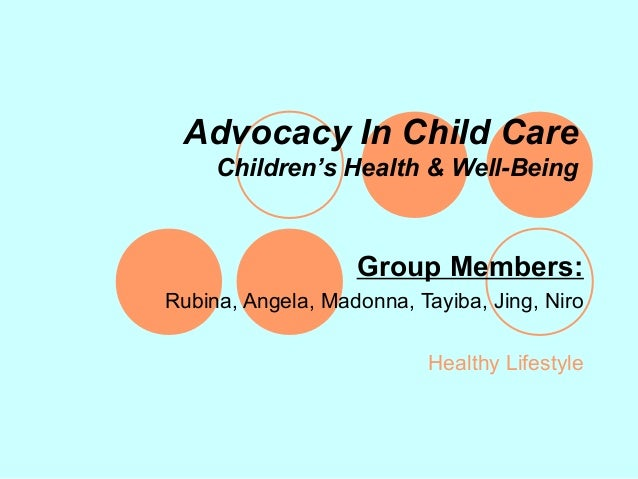 Advocacy In Child Care     Children's Health & Well-Being                   Group Members:Rubina, Angela, Madonna, Tayiba,...