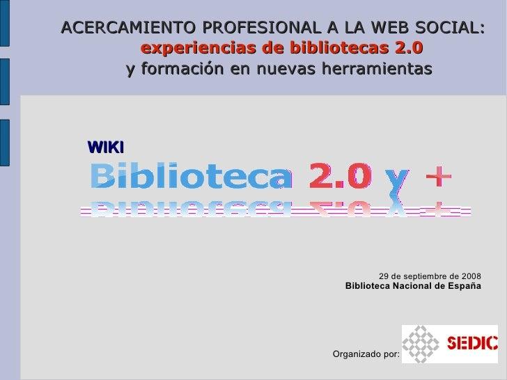 ACERCAMIENTO PROFESIONAL A LA WEB SOCIAL:   experiencias de bibliotecas 2.0 y formación en nuevas herramientas <ul><li>29 ...