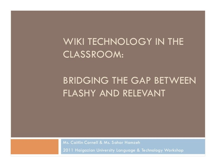 WIKI TECHNOLOGY IN THECLASSROOM:BRIDGING THE GAP BETWEENFLASHY AND RELEVANTMs. Caitlin Cornell & Ms. Sahar Hamzeh2011 Haig...