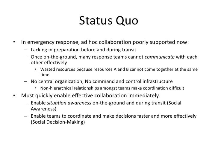 Status Quo<br />In emergency response, ad hoc collaboration poorly supported now:<br />Lacking in preparation before and d...