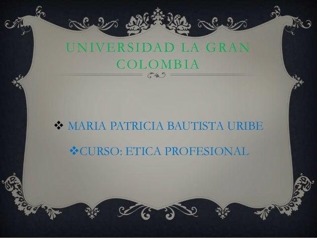 UNIVERSIDAD LA GRAN COLOMBIA  MARIA PATRICIA BAUTISTA URIBE CURSO: ETICA PROFESIONAL
