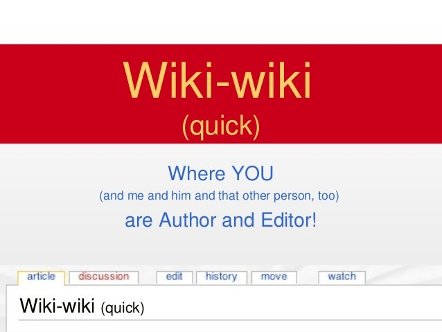 Wiki-wiki (quick) Wiki-wiki (quick) Where YOU (and me and him and that other person, too) are Author and Editor! Wiki-wiki...