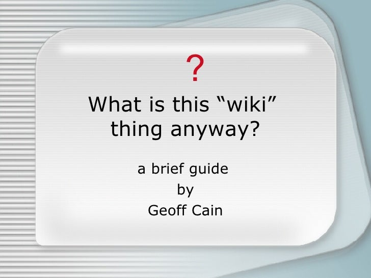 """What is this """"wiki""""  thing anyway? a brief guide  by Geoff Cain ?"""