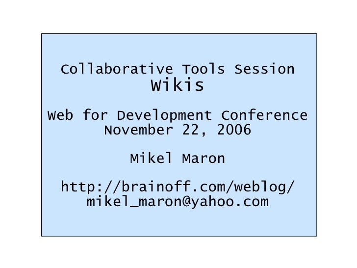 Collaborative Tools Session Wikis Web for Development Conference November 22, 2006 Mikel Maron http://brainoff.com/weblog/...