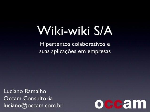 Wiki-wiki S/A Hipertextos colaborativos e suas aplicações em empresas Luciano Ramalho Occam Consultoria luciano@occam.com....