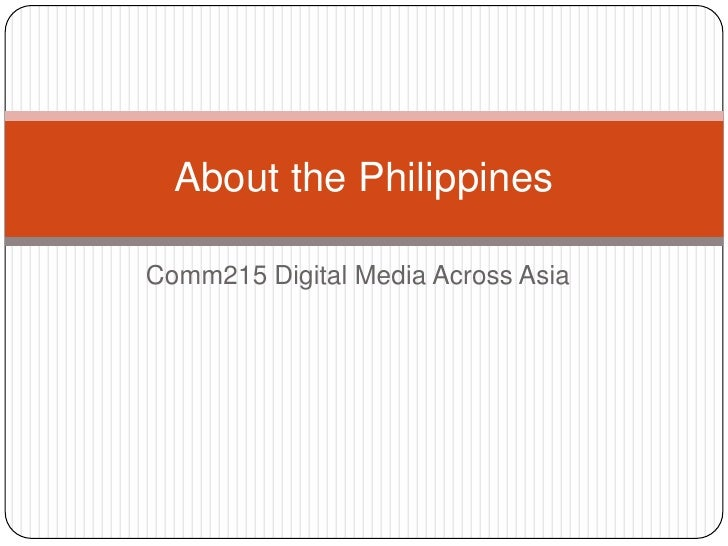 Comm215 Digital Media AcrossAsia<br />AboutthePhilippines<br />