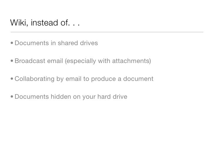 Wiki, instead of. . .  • Documents in shared drives  • Broadcast email (especially with attachments)  • Collaborating by e...