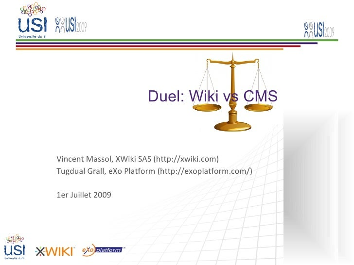 Duel: Wiki vs CMS   Vincent Massol, XWiki SAS (http://xwiki.com) Tugdual Grall, eXo Platform (http://exoplatform.com/)  1e...