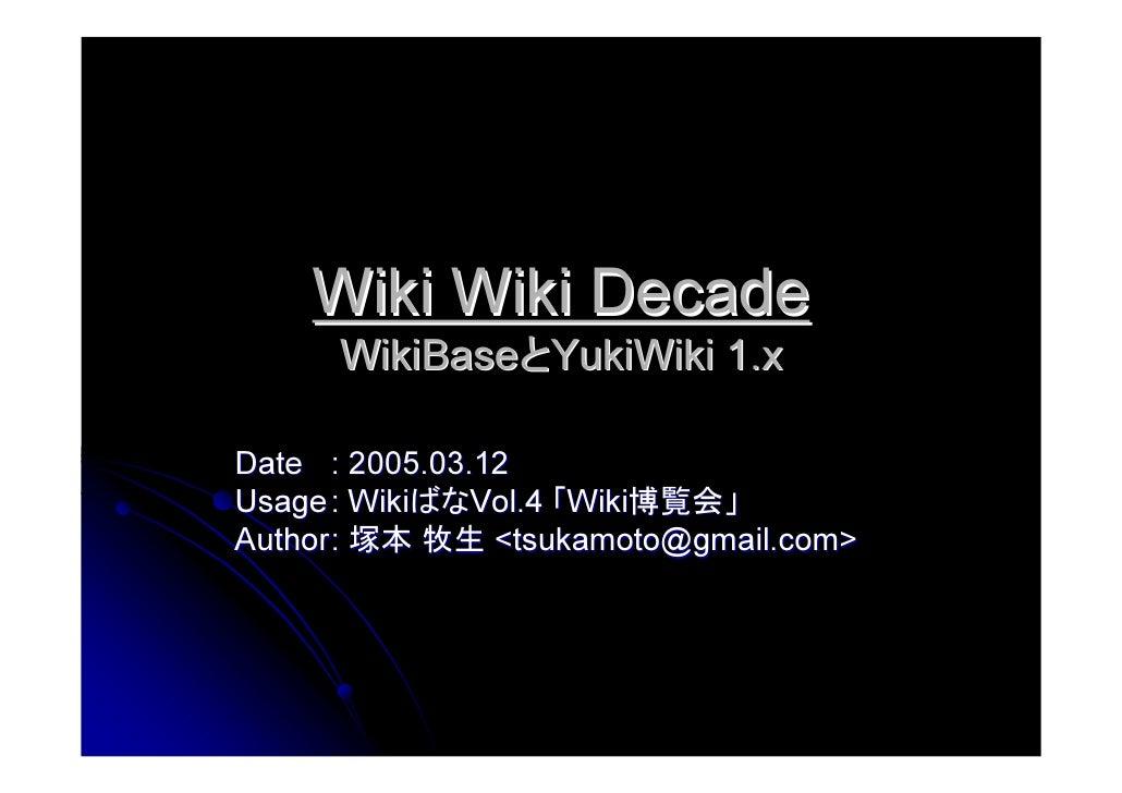 Wiki Wiki Decade       WikiBaseとYukiWiki 1.x  Date : 2005.03.12 Usage : WikiばなVol.4 「Wiki博覧会」 Author : 塚本 牧生 <tsukamoto@gm...