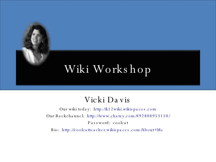 Vicki Davis Our wiki today:  http://k12wiki.wikispaces.com Our Backchannel:  http://www.chatzy.com/492808953110/ Password:...