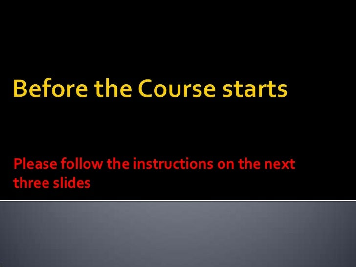 Before the Course starts<br />Please follow the instructions on the next three slides<br />