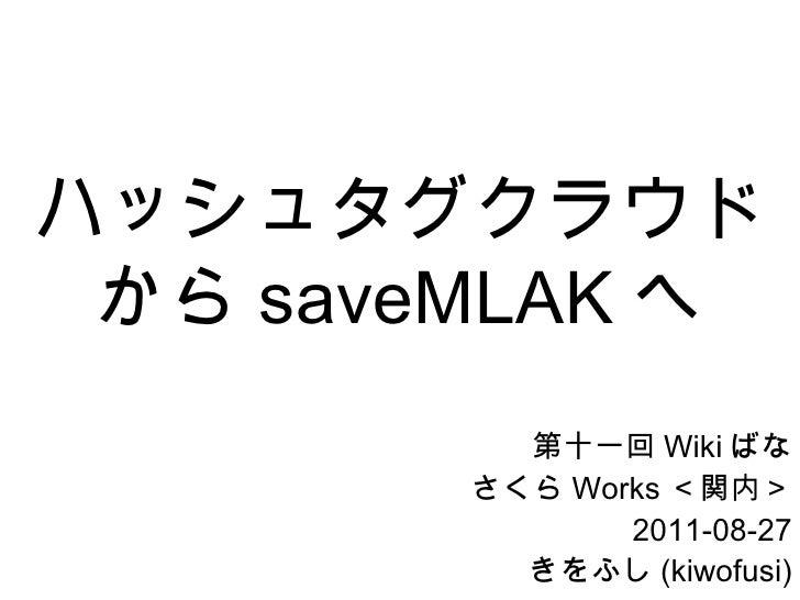 ハッシュタグクラウドから saveMLAK へ 第十一回 Wiki ばな さくら Works <関内> 2011-08-27 きをふし (kiwofusi)