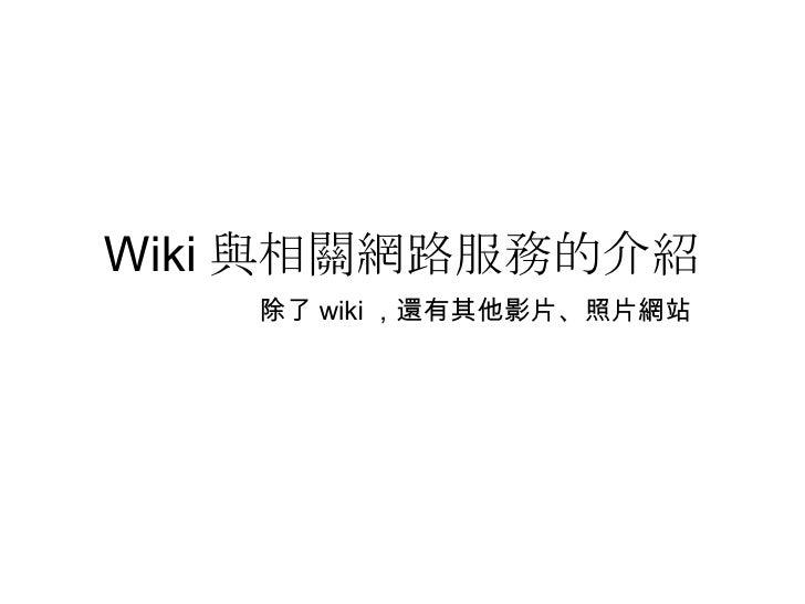 Wiki 與相關網路服務的介紹 除了 wiki ,還有其他影片、照片網站