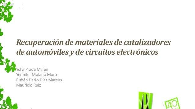 Recuperación de materiales de catalizadores  de automóviles y de circuitos electrónicos  Yolvi Prada Millán  Yennifer Mola...