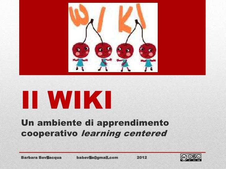 Il WIKIUn ambiente di apprendimentocooperativo learning centeredBarbara Bevilacqua   babevila@gmail.com   2012