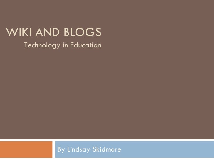 WIKI AND BLOGS By Lindsay Skidmore Technology in Education