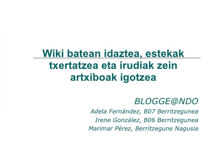 Wiki batean idaztea, estekak txertatzea eta irudiak zein artxiboak igotzea [email_address] Adela Fernández, B07 Berritzegu...