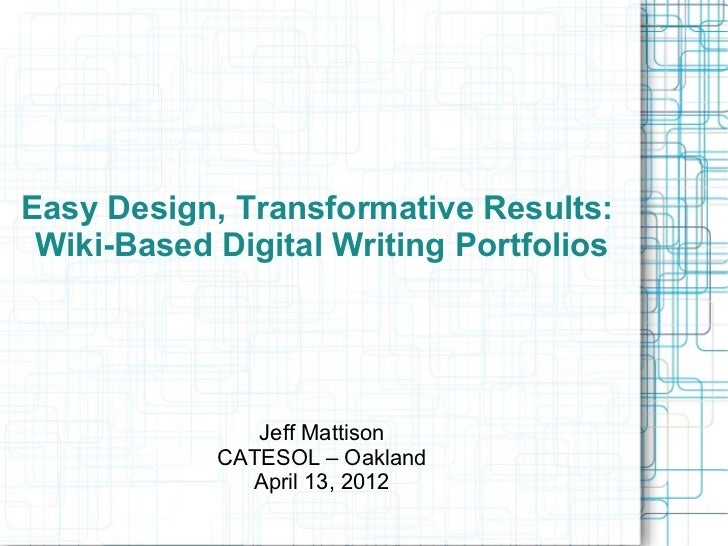 Easy Design, Transformative Results: Wiki-Based Digital Writing Portfolios               Jeff Mattison            CATESOL ...
