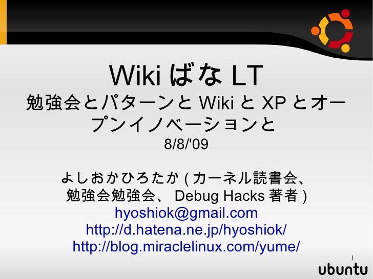 <ul><ul><li>Wiki ばな LT </li></ul></ul><ul><ul><li>勉強会とパターンと Wiki と XP とオープンイノベーションと   </li></ul></ul><ul><ul><li>8/8/'09 <...