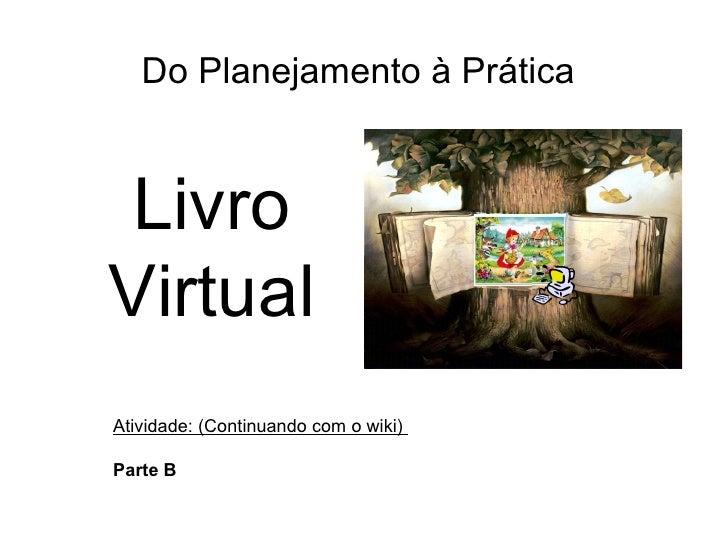 Do Planejamento à Prática Atividade: (Continuando com o wiki)  Parte B Livro Virtual