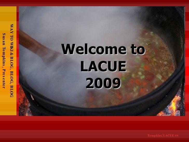 WAY TO WIKI & BLOG, BLOG, BLOG Susan Tompkins, Presenter Welcome to LACUE 2009