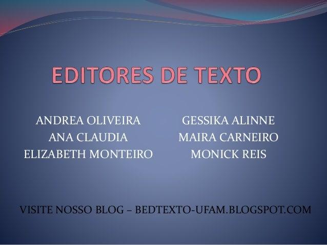 ANDREA OLIVEIRA ANA CLAUDIA ELIZABETH MONTEIRO GESSIKA ALINNE MAIRA CARNEIRO MONICK REIS VISITE NOSSO BLOG – BEDTEXTO-UFAM...