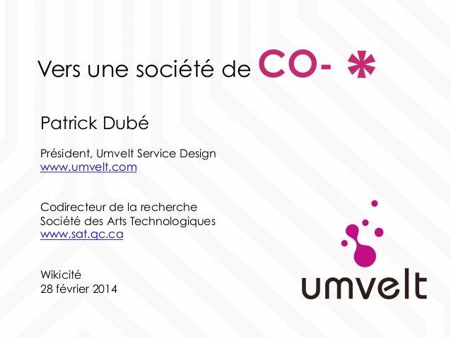 Vers une société de CO- Patrick Dubé Président, Umvelt Service Design www.umvelt.com Codirecteur de la recherche Société d...