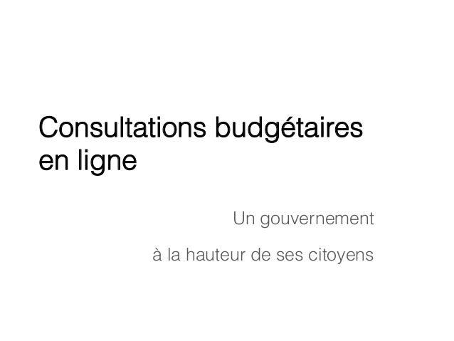 Consultations budgétaires en ligne Un gouvernement à la hauteur de ses citoyens