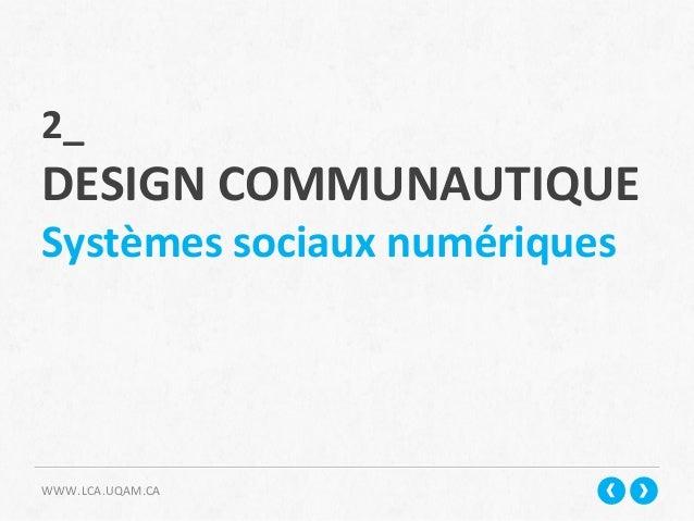 WWW.LCA.UQAM.CA   2_     DESIGN  COMMUNAUTIQUE   Systèmes  sociaux  numériques