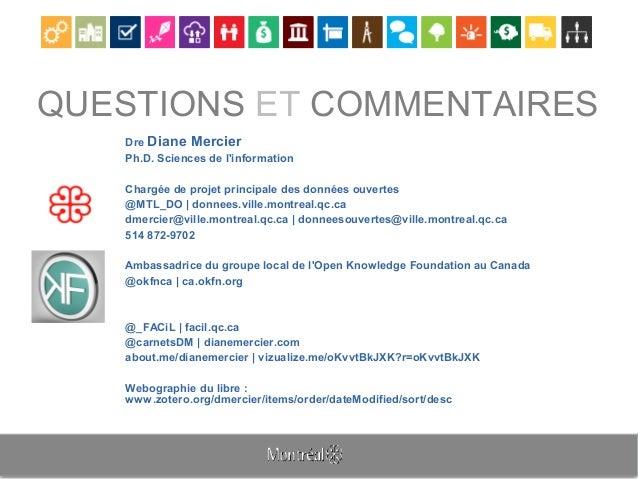 QUESTIONS ET COMMENTAIRES Dre Diane Mercier Ph.D. Sciences de l'information Chargée de projet principale des données ouver...