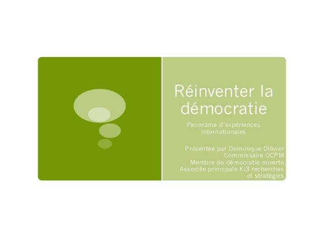 Réinventer la démocratie Panorama d'expériences internationales Présentée par Dominique Ollivier Commissaire OCPM Membre d...