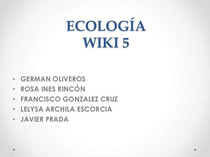 ECOLOGÍA                WIKI 5•   GERMAN OLIVEROS•   ROSA INES RINCÓN•   FRANCISCO GONZALEZ CRUZ•   LELYSA ARCHILA ESCORCI...