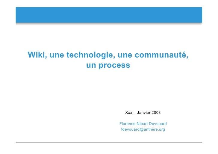 Wiki, une technologie, une communauté,               un process                             Xxx - Janvier 2008            ...