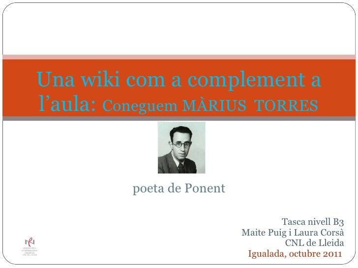 poeta  de Ponent  Una wiki com a complement a l'aula:  Coneguem MÀRIUS  TORRES   Tasca nivell  B3 Maite Puig i Laura Co...