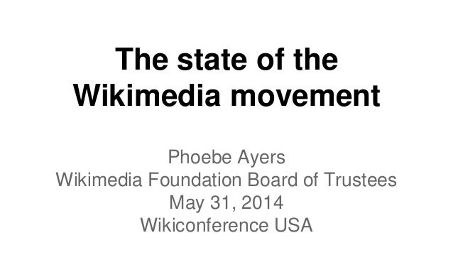 The state of the Wikimedia movement Phoebe Ayers Wikimedia Foundation Board of Trustees May 31, 2014 Wikiconference USA