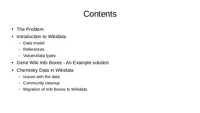 Contents ● The Problem ● Introduction to Wikidata – Data model – References – Values/data types ● Gene Wiki Info Boxes - A...
